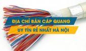 Địa chỉ bán cáp quang uy tín, giá rẻ nhất tại Hà Nội?